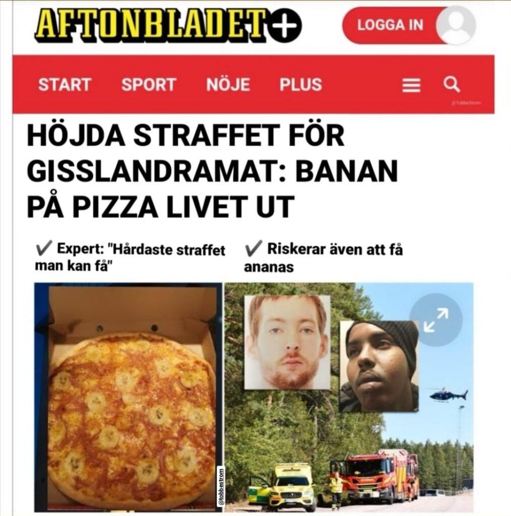 Aftonbladet rapporterar att de båda mördarna som tog gisslan bara för att kräva 20 kebabpizzor nu får Sveriges hårdaste straff genom tiderna. De ska tvingas äta bananpizza till middag varje dag i resten av deras livstidsstraff.